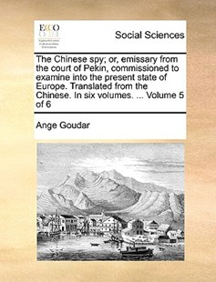 The Chinese Spy; Or, Emissary from the Court of Pekin, Commissioned to Examine Into the Present State of Europe. Translated from the Chinese. in Six Volumes. ... Volume 5 of 6 by Ange Goudar (9781170764770) - PaperBack - Reference