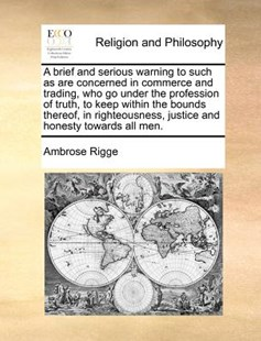 A Brief and Serious Warning to Such as Are Concerned in Commerce and Trading, Who Go Under the Profession of Truth, to Keep Within the Bounds Thereof, in Righteousness, Justice and Honesty Towards All Men. by Ambrose Rigge (9781170776254) - PaperBack - Business & Finance