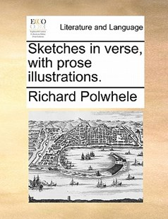 Sketches in verse, with prose illustrations. by Richard Polwhele (9781170802373) - PaperBack - Reference