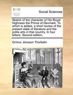 Sketch of the Character of His Royal Highness the Prince of Denmark. to Which Is Added, a Short Review of the Present State of Literature and the Polite Arts in That Country. in Four Letters, Second Edition, by Grimur Jonsson Thorkelin (9781170810736) - PaperBack - Social Sciences Sociology