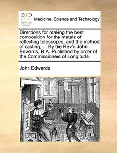 Directions for making the best composition for the metals of reflecting telescopes; and the method of casting, ... By the Rev'd John Edwards, B.A. Published by order of the Commissioners of Longitude. by John Edwards (9781170834572) - PaperBack - Reference Medicine