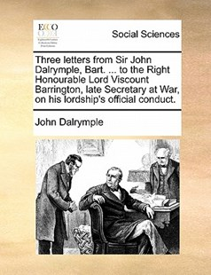 Three letters from Sir John Dalrymple, Bart. ... to the Right Honourable Lord Viscount Barrington, late Secretary at War, on his lordship's official conduct. by John Dalrymple (9781170882337) - PaperBack - Social Sciences Sociology