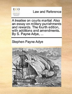 A Treatise on Courts Martial. Also an Essay on Military Punishments and Rewards. the Fourth Edition, with Additions and Amendments. by S. Payne Adye, ... by Stephen Payne Adye (9781170907528) - PaperBack - Reference Law