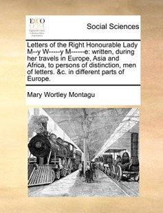 Letters of the Right Honourable Lady M--y W-----y M------e by Mary Wortley Montagu (9781170977477) - PaperBack - History