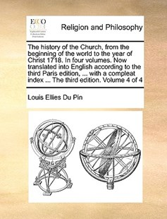 The history of the Church, from the beginning of the world to the year of Christ 1718. In four volumes. Now translated into English according to the third Paris edition, ... with a compleat index ... The third edition. Volume 4 of 4 by Louis Ellies Du Pin (9781170988459) - PaperBack - Religion & Spirituality