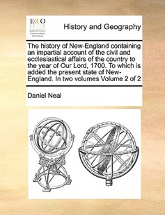 The history of New-England containing an impartial account of the civil and ecclesiastical affairs of the country to the year of Our Lord, 1700. To which is added the present state of New-England. In two volumes  Volume 2 of 2 by Daniel Neal (9781171002192) - PaperBack - History Modern