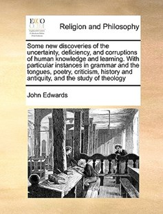 Some new discoveries of the uncertainty, deficiency, and corruptions of human knowledge and learning. With particular instances in grammar and the tongues, poetry, criticism, history and antiquity, and the study of theology by John Edwards (9781171008347) - PaperBack - Religion & Spirituality