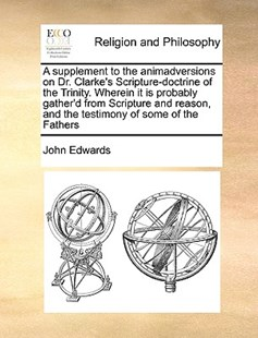 A supplement to the animadversions on Dr. Clarke's Scripture-doctrine of the Trinity. Wherein it is probably gather'd from Scripture and reason, and the testimony of some of the Fathers by John Edwards (9781171023456) - PaperBack - Religion & Spirituality