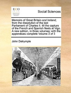Memoirs of Great Britain and Ireland; from the dissolution of the last Parliament of Charles II. till the capture of the French and Spanish fleets at Vigo. A new edition, in three volumes; with the appendixes complete  Volume 3 of 3 by John Dalrymple (9781171049623) - PaperBack - Social Sciences Sociology