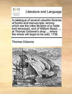 A catalogue of several valuable libraries of books and manuscripts by Thomas Osborne (9781171053507) - PaperBack - Reference