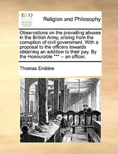 Observations on the prevailing abuses in the British Army, arising from the corruption of civil government. With a proposal to the officers towards obtaining an addition to their pay. By the Honourable *** -- an officer. by Thomas Erskine (9781171131182) - PaperBack - Religion & Spirituality