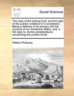 The Case of the Sinking Fund, and the Right of the Publick Creditors to It Considered ... Being a Defence of an Enquiry Into the Conduct of Our Domestick Affairs, And, a Full Reply To. Some Considerations Concerning the Publick Funds by William Pulteney (9781171360438) - PaperBack - Social Sciences Sociology