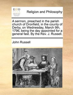 A sermon, preached in the parish church of Dronfield, in the county of Derby, on Wednesday, March 9th, 1796, being the day appointed for a general fast. By the Rev. J. Russell. by John Russell (9781171365464) - PaperBack - Religion & Spirituality