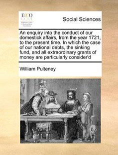 An Enquiry Into the Conduct of Our Domestick Affairs, from the Year 1721, to the Present Time. in Which the Case of Our National Debts, the Sinking Fund, and All Extraordinary Grants of Money Are Particularly Consider'd by William Pulteney (9781171369493) - PaperBack - Social Sciences Sociology