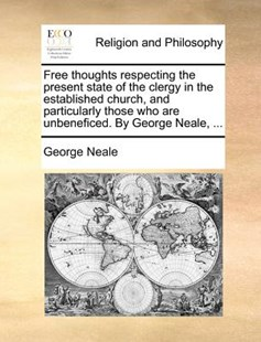 Free Thoughts Respecting the Present State of the Clergy in the Established Church, and Particularly Those Who Are Unbeneficed. by George Neale, ... by George Neale (9781171391500) - PaperBack - Religion & Spirituality