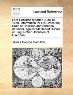 Lord Coalston Reporter. June 15. 1768. Information for His Grace the Duke of Hamilton and Brandon, Defender, Against MR Robert Hunter of Elrig, Robert Johnston of Overtoun by James George Hamilton (9781171418290) - PaperBack - Reference Law