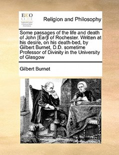 Some passages of the life and death of John [Ear]l of Rochester. Written at his desire, on his death-bed, by Gilbert Burnet, D.D. sometime Professor of Divinity in the University of Glasgow by Gilbert Burnet (9781171442363) - PaperBack - Religion & Spirituality