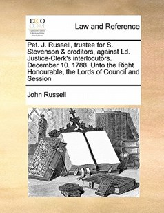 Pet. J. Russell, trustee for S. Stevenson & creditors, against Ld. Justice-Clerk's interlocutors. December 10. 1788. Unto the Right Honourable, the Lords of Council and Session by John Russell (9781171470670) - PaperBack - Reference Law