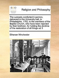 The outcasts comforted A sermon, delivered in the University hall, in Philadelphia, 1782, to the members of the Baptist Church, who have been rejected by their brethren, for holding the doctrine of the restoration of all things ed 3 by Elhanan Winchester (9781171479222) - PaperBack - Religion & Spirituality