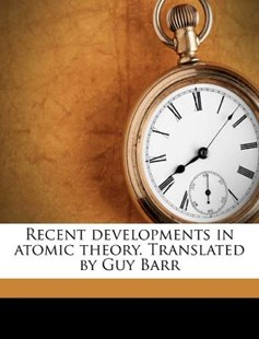 Recent Developments in Atomic Theory Translated by Guy Barr by Leo Graetz (9781171500827) - PaperBack - History