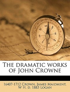 The Dramatic Works of John Crowne by James Maidment, W. H. D. 1883 Logan, 1640?-1712 Crown (9781171608264) - PaperBack - History