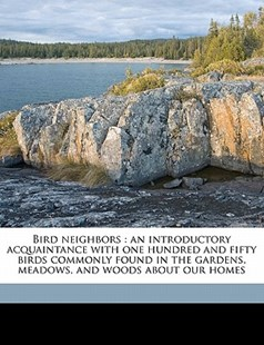 Bird neighbors : an introductory acquaintance with one hundred and fifty birds commonly found in the gardens, meadows, and woods about our Homes by Neltje Blanchan (9781171653936) - PaperBack - History