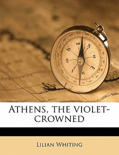 Athens, the Violet-Crowned by Lilian Whiting (9781171717140) - PaperBack - History