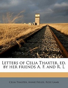 Letters of Celia Thaxter, Ed. by Her Friends A. F. and R. L by Celia Thaxter, Annie Fields, Rose Lamb (9781171728900) - PaperBack - History