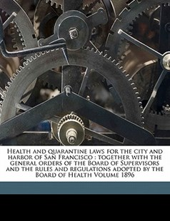 Health and quarantine laws for the city and harbor of San Francisco : together with the general orders of the Board of Supervisors and the rules and regulations adopted by the Board of Health Volume 1896 by San Francisco (Calif.) (9781172136148) - PaperBack - History