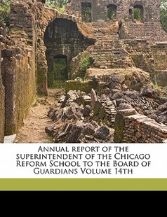Annual Report of the Superintendent of the Chicago Reform School to the Board of Guardians by Chicago Reform School (9781172237364) - PaperBack - History