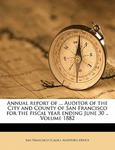 Annual Report of Auditor of the City and County of San Francisco for the Fiscal Year Ending June 30 by San Francisco (Calif.). Auditor's Office (9781172238361) - PaperBack - History