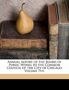 Annual Report of the Board of Public Works to the Common Council of the City of Chicago by Chicago (Ill.). Board Of Public Works (9781172239009) - PaperBack - History