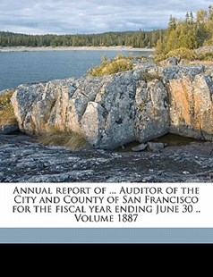 Annual Report of Auditor of the City and County of San Francisco for the Fiscal Year Ending June 30 by San Francisco (Calif.). Auditor's Office (9781172239153) - PaperBack - History