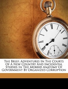 The Brief; Adventures in the Courts of a New Country and Incidental Studies in the Morbid Anatomy of Government by Organized Corruption by Albert Proppèr (9781172243693) - PaperBack - History