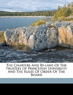 The Charters and by-Laws of the Trustees of Princeton University and the Rules of Order of the Board by Princeton University. [From Old Catalog] (9781172247462) - PaperBack - History