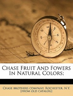 Chase Fruit and Fowers in Natural Colors; by Rochester Chase Brothers Company (9781172249695) - PaperBack - History