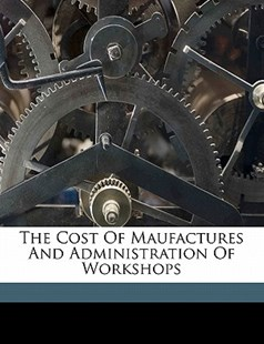 The Cost of Maufactures and Administration of Workshops by Henry Metcalfe (9781172255764) - PaperBack - History