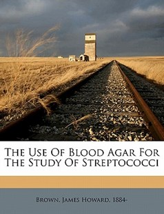 The Use of Blood Agar for the Study of Streptococci by James Howard Brown (9781172256242) - PaperBack - History