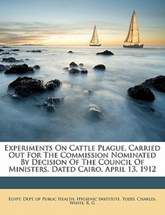 Experiments on Cattle Plague, Carried Out for the Commission Nominated by Decision of the Council of Ministers, Dated Cairo, April 13 1912 by Egypt. Dept. Of Public Health. Hygienic, Todd Charles, White G (9781172259229) - PaperBack - History