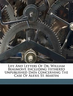 Life and Letters of Dr William Beaumont, Including Hitherto Unpublished Data Concerning the Case of Alexis St Martin by Jesse S. (Jesse Shire) Myer (9781172259250) - PaperBack - History