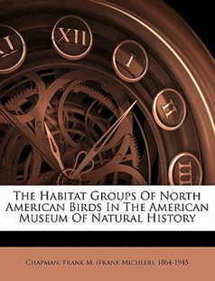 The Habitat Groups of North American Birds in the American Museum of Natural History by Frank M. (Frank Michler Chapman (9781172260058) - PaperBack - History