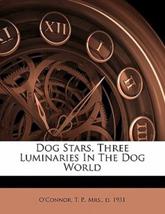 Dog Stars, Three Luminaries in the Dog World by T. P. O'Connor (9781172263950) - PaperBack - History