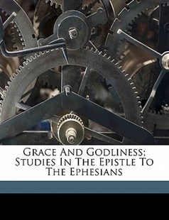 Grace and Godliness; Studies in the Epistle to the Ephesians by H. C. G. (Handley Carr Glyn) Moule (9781172270750) - PaperBack - History