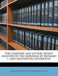 The Charters and Letters Patent Granted to the Borough by Richard I and Succeeding Sovereigns by Colchester Colchester, W. Gurney Benham (9781172273782) - PaperBack - History