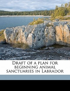Draft of a Plan for Beginning Animal Sanctuaries in Labrador by William Charles Henry Wood, Canada Commission of Conservation (9781172275335) - PaperBack - History
