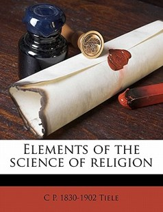 Elements of the Science of Religion by C. p. Tiele (9781172276028) - PaperBack - History