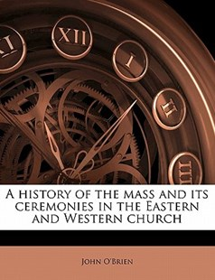 A History of the Mass and Its Ceremonies in the Eastern and Western Church by John O'Brien (9781172281299) - PaperBack - History