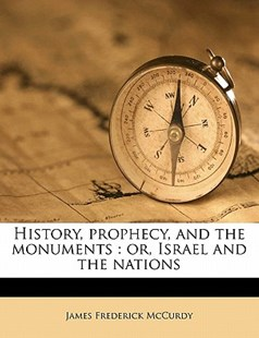 History, Prophecy, and the Monuments by James Frederick McCurdy (9781172282920) - PaperBack - History