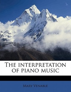 The Interpretation of Piano Music by Mary Venable (9781172286157) - PaperBack - History