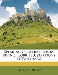 Speaking of Operations by Irvin S Cobb Illustrations by Tony Sarg by Irvin S. 1876-1944 Cobb (9781172288113) - PaperBack - History